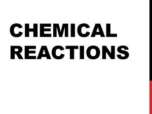 CHEMICAL REACTIONS WHAT IS A CHEMICAL REACTION Changes