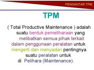 PENGANTAR TPM Total Productive Maintenance adalah suatu bentuk