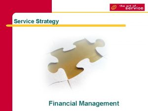 Service Strategy Financial Management Financial Management GOAL To