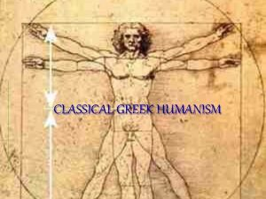 CLASSICAL GREEK HUMANISM Main Objectives Trace the evolution