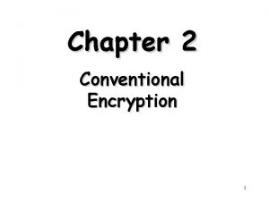 Chapter 2 Conventional Encryption 1 Outline Conventional Encryption