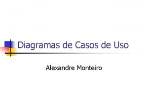 Diagramas de Casos de Uso Alexandre Monteiro Objetivos