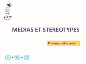 MEDIAS ET STEREOTYPES Processus et enjeux 1 Processus