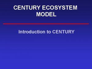 CENTURY ECOSYSTEM MODEL Introduction to CENTURY WHY CENTURY