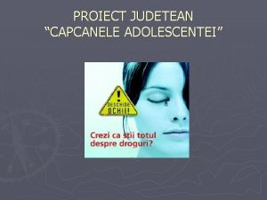 PROIECT JUDETEAN CAPCANELE ADOLESCENTEI Din cate stim principalele