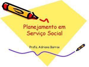 Planejamento em Servio Social Profa Adriana Barros Planejamento