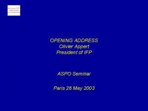 OPENING ADDRESS Olivier Appert President of IFP ASPO