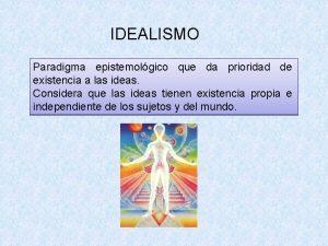 IDEALISMO Paradigma epistemolgico que da prioridad de existencia