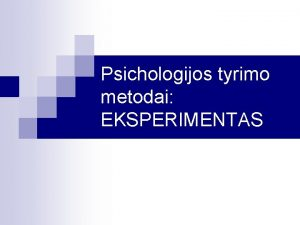 Psichologijos tyrimo metodai EKSPERIMENTAS Psichologini tyrim klasifikacija APRAOMIEJI