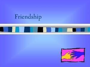 Friendship What can friendships give n Fun n