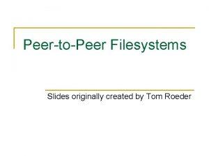 PeertoPeer Filesystems Slides originally created by Tom Roeder