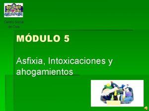 Centro Social de Coia MDULO 5 Asfixia Intoxicaciones