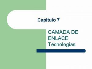 Captulo 7 CAMADA DE ENLACE Tecnologias OBJETIVO l
