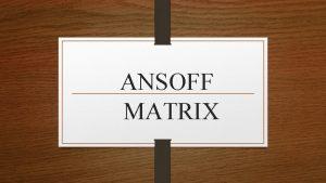 ANSOFF MATRIX CONTENT o WHAT IS ANSOFF MATRIX