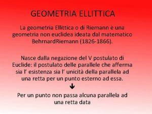 GEOMETRIA ELLITTICA La geometria Ellittica o di Riemann