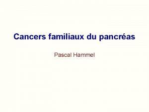 Cancers familiaux du pancras Pascal Hammel Cancers familiaux