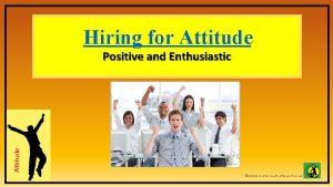Hiring for Attitude Positive and Enthusiastic Attitude Attitude