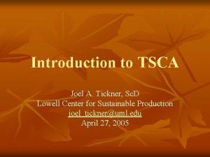 Introduction to TSCA Joel A Tickner Sc D