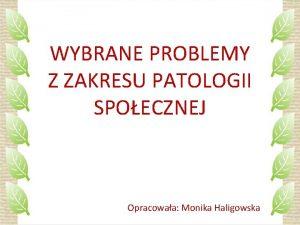 WYBRANE PROBLEMY Z ZAKRESU PATOLOGII SPOECZNEJ Opracowaa Monika