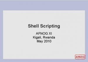 Shell Scripting AFNOG XI Kigali Rwanda May 2010