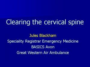 Clearing the cervical spine Jules Blackham Speciality Registrar