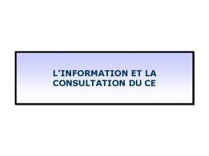 LINFORMATION ET LA CONSULTATION DU CE Sommaire Linformation