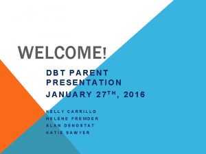 WELCOME DBT PARENT PRESENTATION JANUARY 27 TH 2016