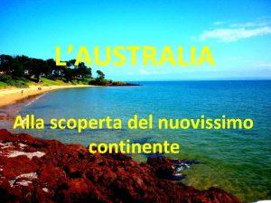 LAUSTRALIA Alla scoperta del nuovissimo continente AUSTRALIA Australia