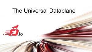 The Universal Dataplane FD io The Universal Dataplane