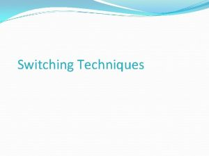 Switching Techniques Switching Techniques In large networks there