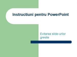 Instructiuni pentru Power Point Evitarea slideurilor gresite Sfaturi