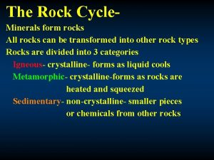 The Rock Cycle Minerals form rocks All rocks