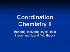 Coordination Chemistry II Bonding including crystal field theory