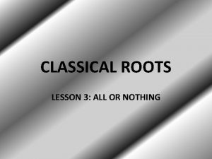CLASSICAL ROOTS LESSON 3 ALL OR NOTHING ROOTS