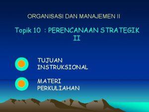 ORGANISASI DAN MANAJEMEN II Topik 10 PERENCANAAN STRATEGIK