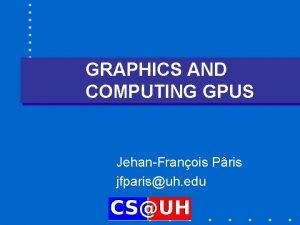GRAPHICS AND COMPUTING GPUS JehanFranois Pris jfparisuh edu