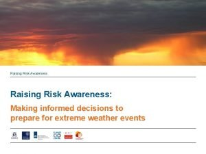 Raising Risk Awareness Making informed decisions to prepare