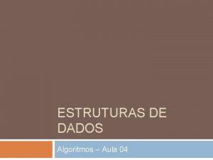 ESTRUTURAS DE DADOS Algoritmos Aula 04 Estruturas de