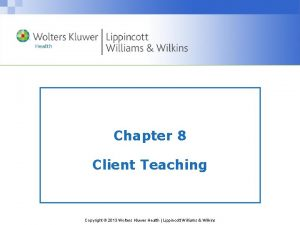 Chapter 8 Client Teaching Copyright 2013 Wolters Kluwer