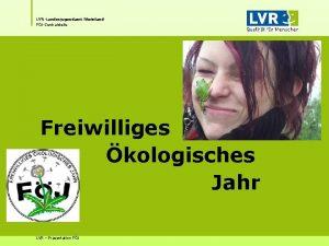 LVRLandesjugendamt Rheinland FJZentralstelle Freiwilliges kologisches Jahr LVR Prsentation