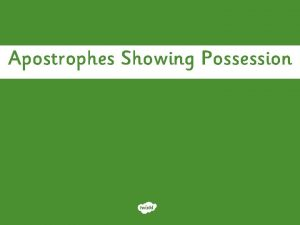 Apostrophes Showing Possession Showing Possession Apostrophes can be