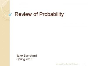 Review of Probability Jake Blanchard Spring 2010 Uncertainty