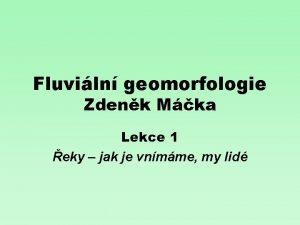 Fluviln geomorfologie Zdenk Mka Lekce 1 eky jak