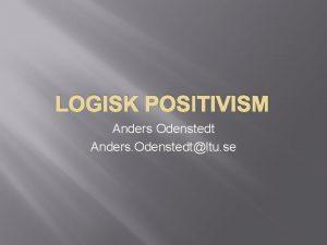LOGISK POSITIVISM Anders Odenstedt Anders Odenstedtltu se Positivism