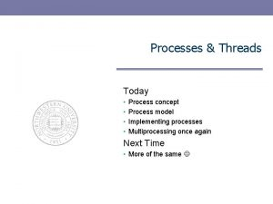 Processes Threads Today Process concept Process model Implementing