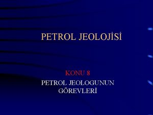 PETROL JEOLOJS KONU 8 PETROL JEOLOGUNUN GREVLER Petroln