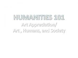HUMANITIES 101 Art Appreciation Art Humans and Society