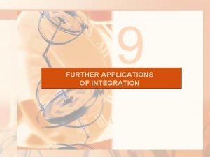 9 FURTHER APPLICATIONS OF INTEGRATION FURTHER APPLICATIONS OF