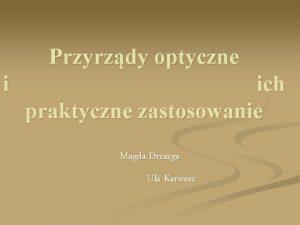 Przyrzdy optyczne i ich praktyczne zastosowanie Magda Drzazga