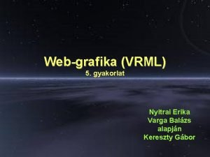 Webgrafika VRML 5 gyakorlat Nyitrai Erika Varga Balzs